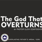 The God That Overturns, by Pastor Ejovi Edafioghor
