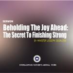 Beholding The Joy Ahead: The Secret to Finishing Strong, by Minister Joseph Ogunjobi