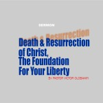 Death and Resurrection of Christ, the Foundation for  your liberty, by Pastor Victor Olobaniyi