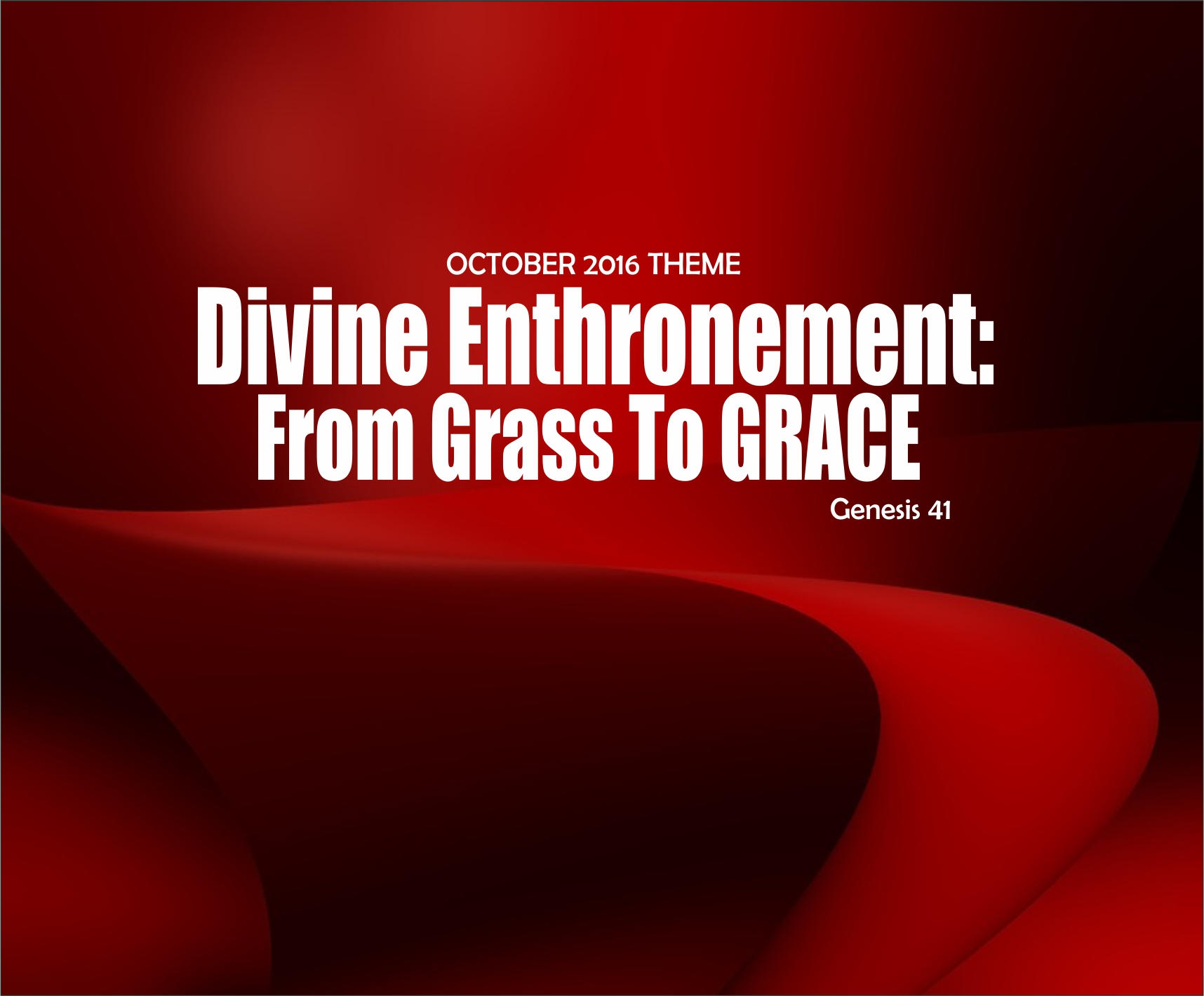 October 2016 Theme – Divine Enthronement: From Grass To Grace – Gen 41