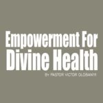 Empowerment For Divine Health, by Pastor Victor Olobaniyi
