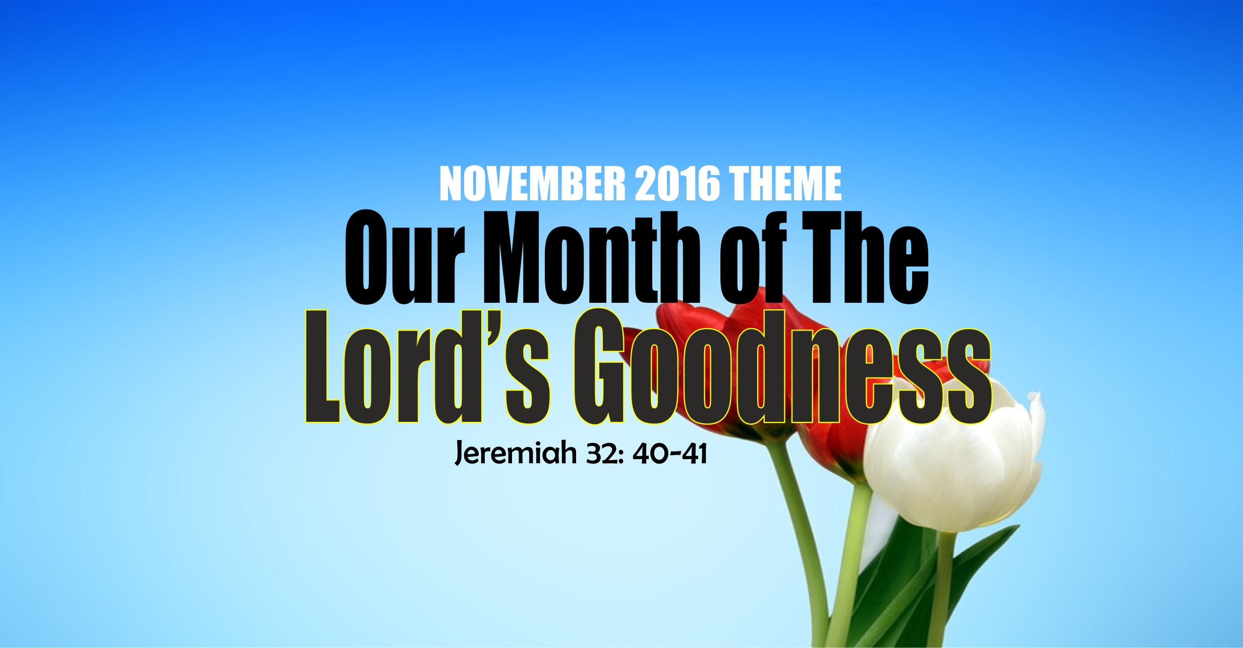 November 2016 Theme – Our Month of The Lord's Goodness. Jeremiah 32 vs 40-41.