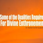 Some of the Qualities Required For Divine Enthronement, by Pastor Victor Olobaniyi