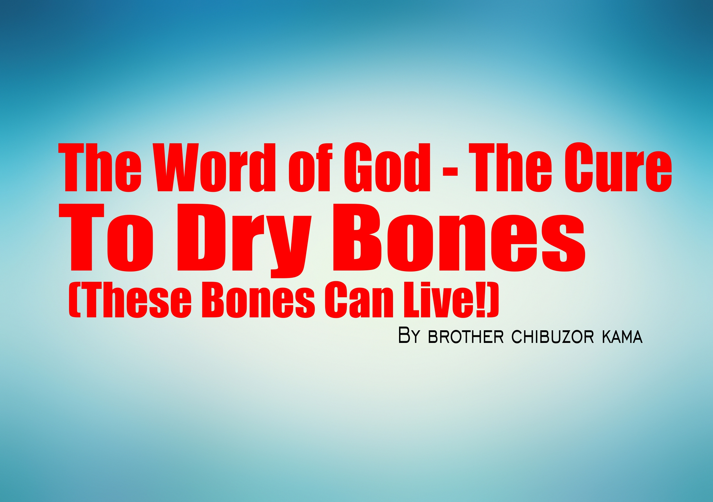 The Word of God – The Cure To Dry Bones (These Bones Shall Live Again!), by Brother Chibuzor Kama