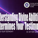 Understanding Divine Abilities Determines Your Testimony (What is Your Testimony?), by Dr Yomi Sanusi