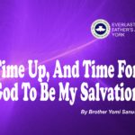 Time Up, And Time For God To Be My Salvation, by Brother Yomi Sanusi
