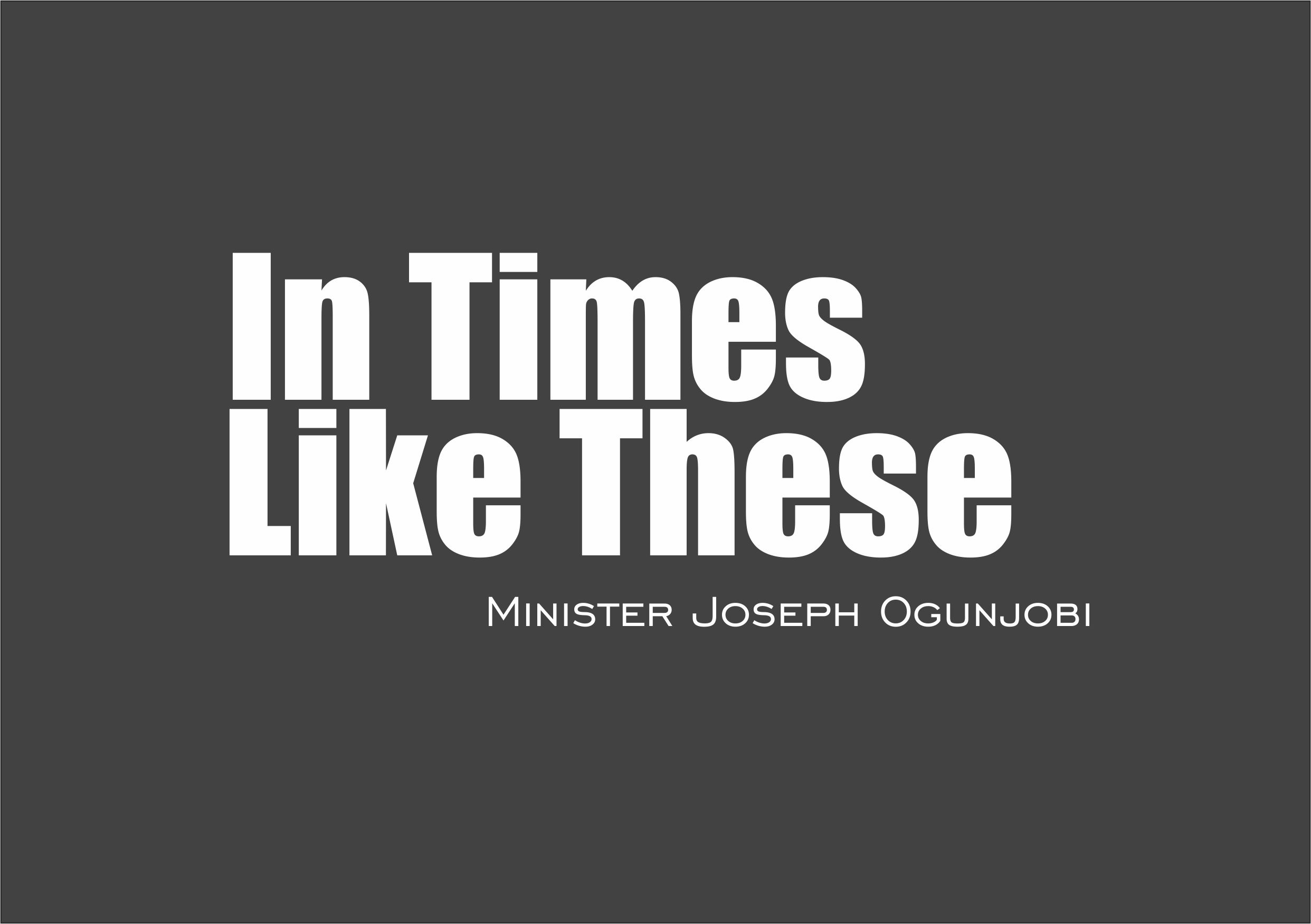 In Times Like These, by Minister Joseph Ogunjobi