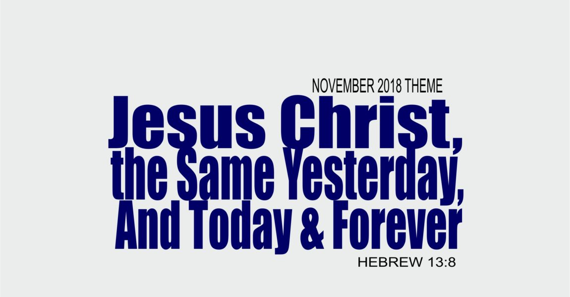 November 2018 Theme – Jesus Christ, The Same Yesterday, And Today & Forever – Heb 13:8